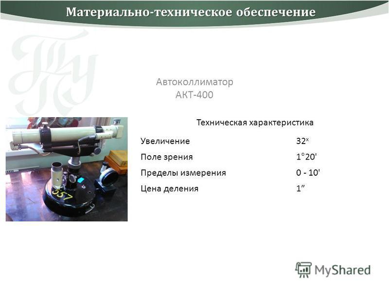Автоколлиматор АКТ-400 Техническая характеристика Увеличение 32 x Поле зрения 1°20' Пределы измерения 0 - 10' Цена деления 1 Материально-техническое обеспечение