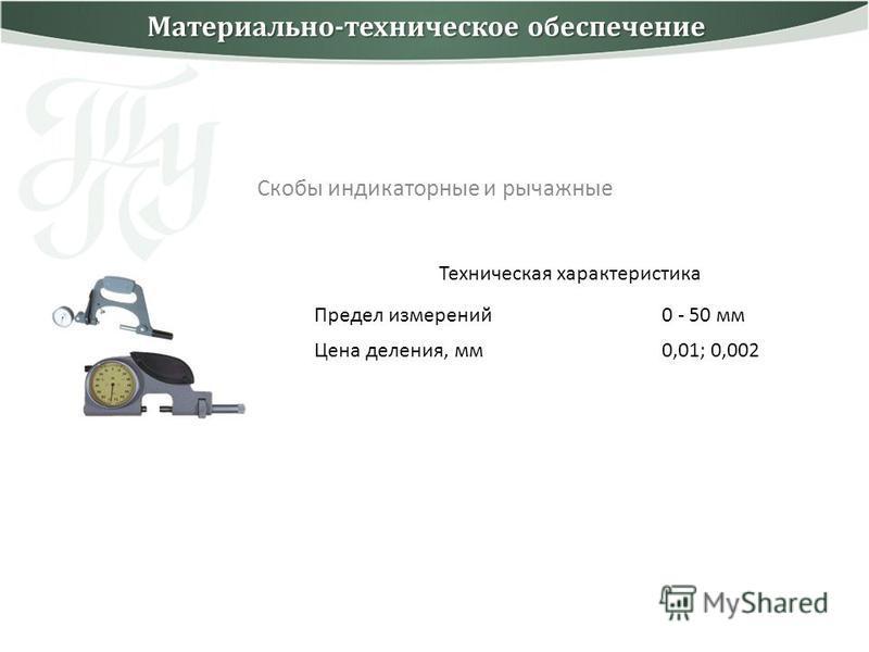 Скобы индикаторные и рычажные Техническая характеристика Предел измерений 0 - 50 мм Цена деления, мм 0,01; 0,002 Материально-техническое обеспечение