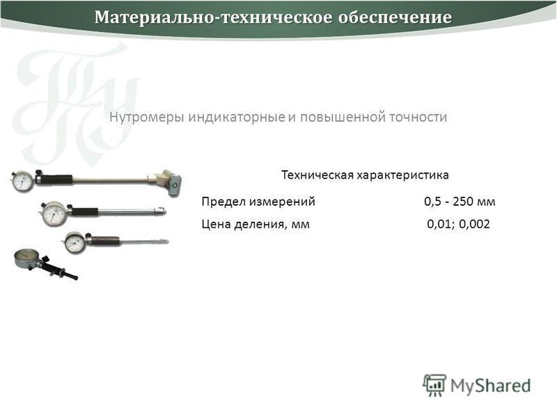 Нутромеры индикаторные и повышенной точности Техническая характеристика Предел измерений 0,5 - 250 мм Цена деления, мм 0,01; 0,002 Материально-техническое обеспечение