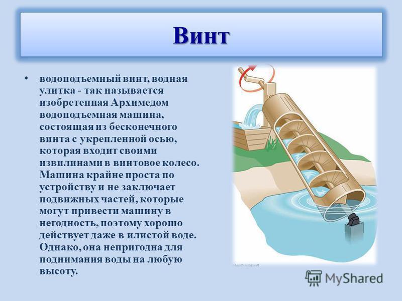 водоподъемный винт, водная улитка - так называется изобретенная Архимедом водоподъемная машина, состоящая из бесконечного винта с укрепленной осью, которая входит своими извилинами в винтовое колесо. Машина крайне проста по устройству и не заключает