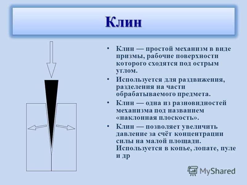 Клин простой механизм в виде призмы, рабочие поверхности которого сходятся под острым углом. Используется для раздвижения, разделения на части обрабатываемого предмета. Клин одна из разновидностей механизма под названием «наклонная плоскость». Клин п