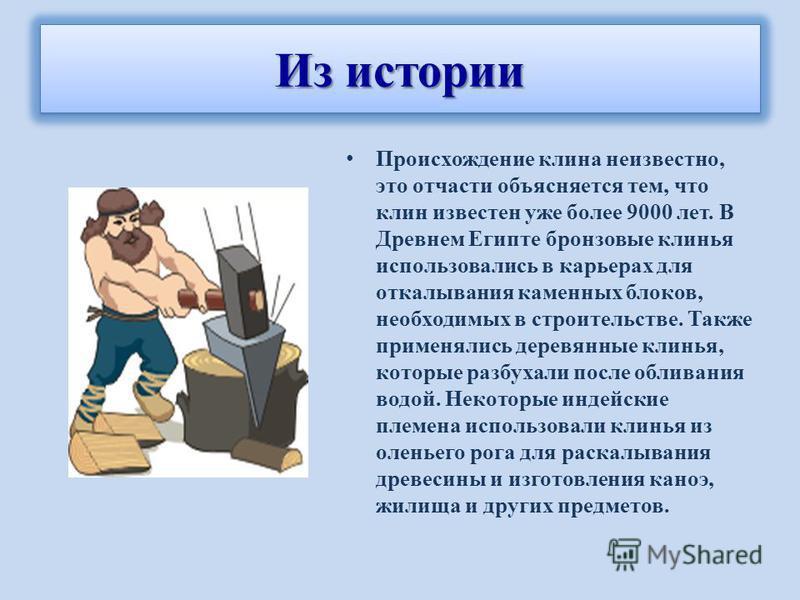 Происхождение клина неизвестно, это отчасти объясняется тем, что клин известен уже более 9000 лет. В Древнем Египте бронзовые клинья использовались в карьерах для откалывания каменных блоков, необходимых в строительстве. Также применялись деревянные