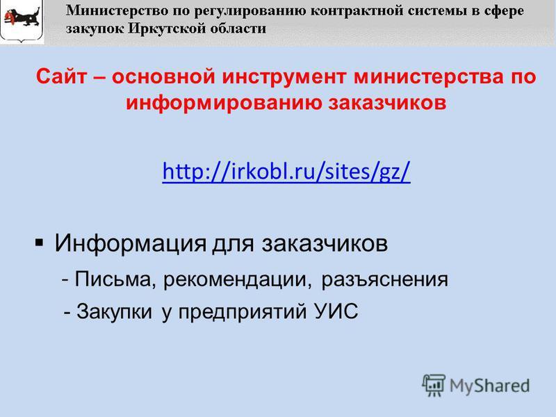 Сайт – основной инструмент министерства по информированию заказчиков http://irkobl.ru/sites/gz/ Информация для заказчиков - Письма, рекомендации, разъяснения - Закупки у предприятий УИС