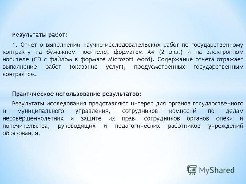 Результаты работ: 1. Отчет о выполнении научно-исследовательских работ по государственному контракту на бумажном носителе, форматом А4 (2 экз.) и на электронном носителе (CD с файлом в формате Microsoft Word). Содержание отчета отражает выполнение ра