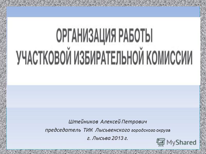 Штейников Алексей Петрович председатель ТИК Лысьвенского городского округа г. Лысьва 20 13 г.