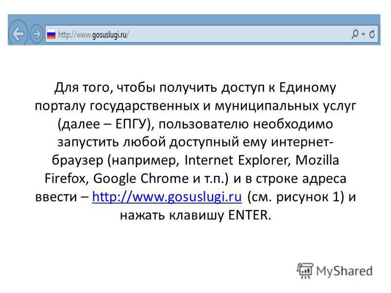 Для того, чтобы получить доступ к Единому порталу государственных и муниципальных услуг (далее – ЕПГУ), пользователю необходимо запустить любой доступный ему интернет- браузер (например, Internet Explorer, Mozilla Firefox, Google Chrome и т.п.) и в с