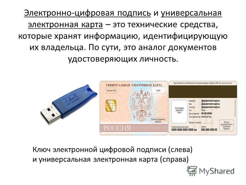 Электронно-цифровая подпись и универсальная электронная карта – это технические средства, которые хранят информацию, идентифицирующую их владельца. По сути, это аналог документов удостоверяющих личность. Ключ электронной цифровой подписи (слева) и ун