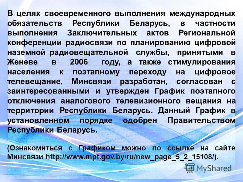 В целях своевременного выполнения международных обязательств Республики Беларусь, в частности выполнения Заключительных актов Региональной конференции радиосвязи по планированию цифровой наземной радиовещательной службы, принятыми в Женеве в 2006 год