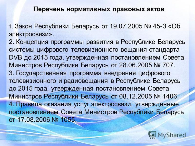 Перечень нормативных правовых актов 1. Закон Республики Беларусь от 19.07.2005 45-З «Об электросвязи». 2. Концепция программы развития в Республике Беларусь системы цифрового телевизионного вещания стандарта DVB до 2015 года, утвержденная постановлен