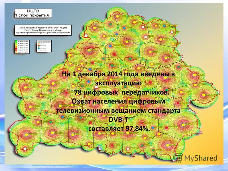 На 1 декабря 2014 года введены в эксплуатацию 78 цифровых передатчиков. Охват населения цифровым телевизионным вещанием стандарта DVB-T составляет 97,84%.
