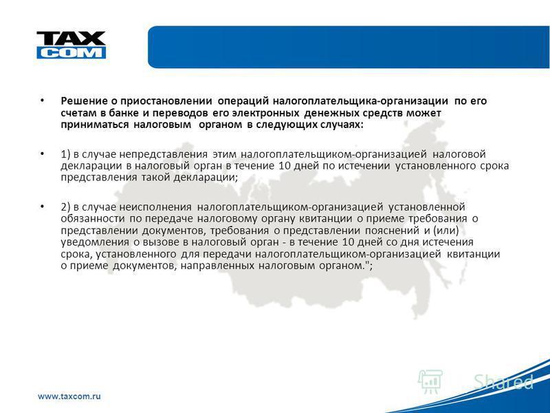 Образец заголовка www.taxcom.ru Решение о приостановлении операций налогоплательщика-организации по его счетам в банке и переводов его электронных денежных средств может приниматься налоговым органом в следующих случаях: 1) в случае непредставления э
