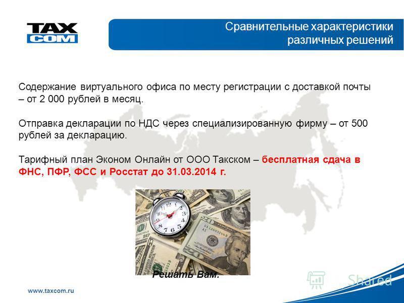 Образец заголовка www.taxcom.ru Сравнительные характеристики различных решений Содержание виртуального офиса по месту регистрации с доставкой почты – от 2 000 рублей в месяц. Отправка декларации по НДС через специализированную фирму – от 500 рублей з