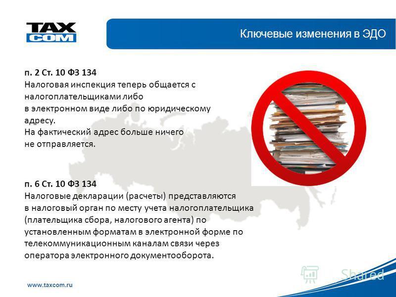 Образец заголовка www.taxcom.ru Ключевые изменения в ЭДО п. 2 Ст. 10 ФЗ 134 Налоговая инспекция теперь общается с налогоплательщиками либо в электронном виде либо по юридическому адресу. На фактический адрес больше ничего не отправляется. п. 6 Ст. 10