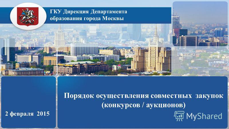 ГКУ Дирекция Департамента образования города Москвы Порядок осуществления совместных закупок (конкурсов / аукционов) 2 февраля 2015
