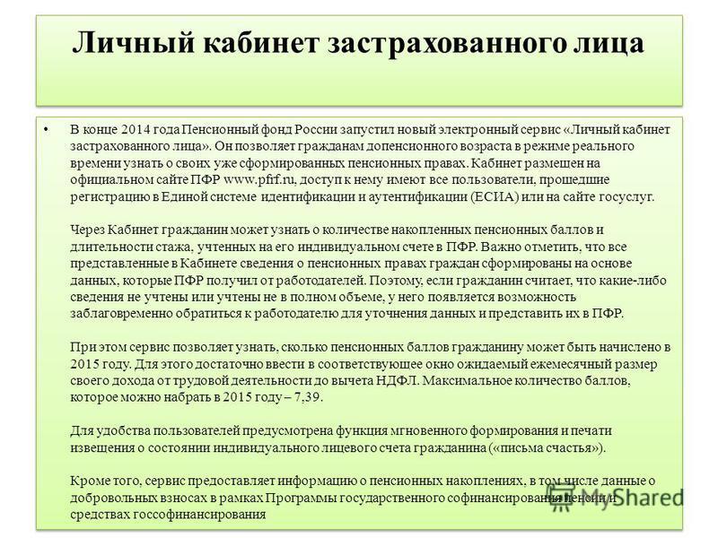 Личный кабинет застрахованного лица В конце 2014 года Пенсионный фонд России запустил новый электронный сервис «Личный кабинет застрахованного лица». Он позволяет гражданам допенсионного возраста в режиме реального времени узнать о своих уже сформиро