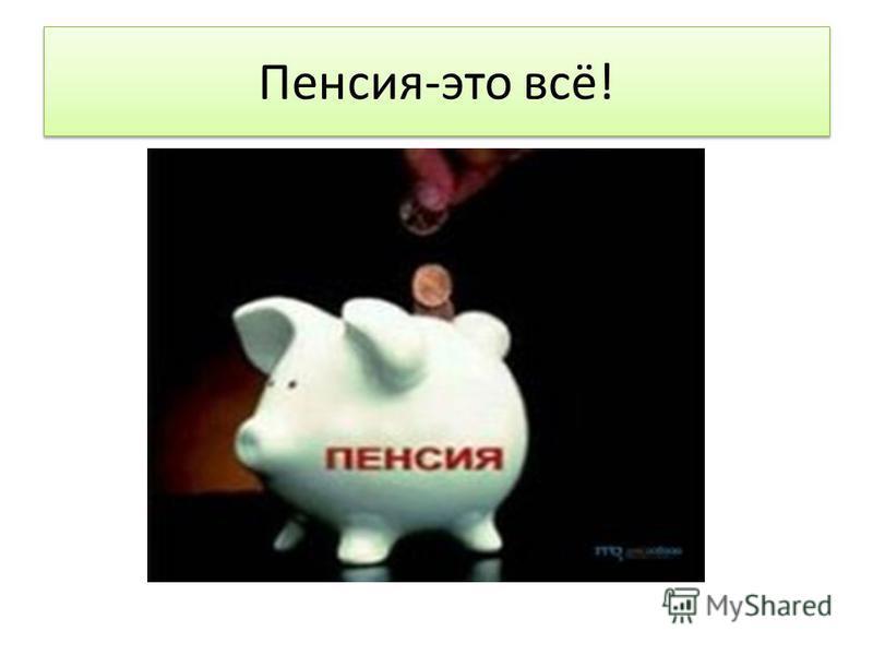 Пенсия-это всё!