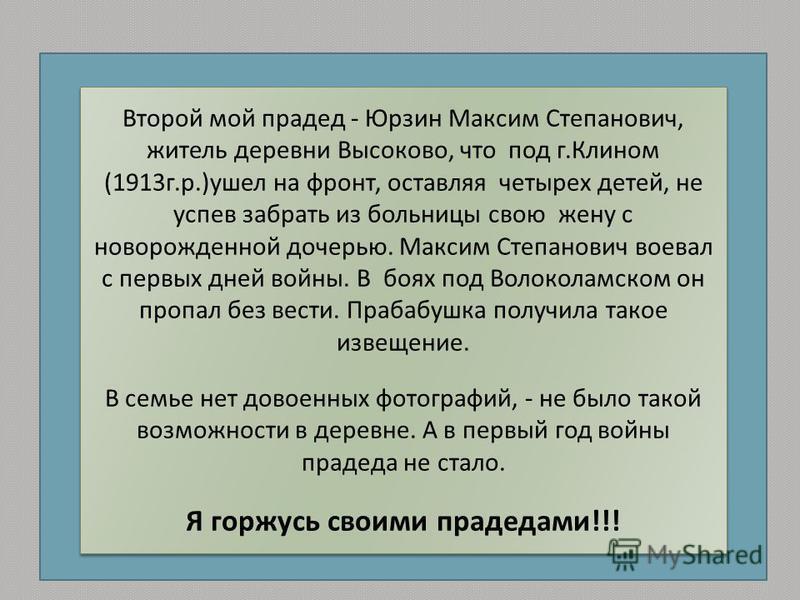 Второй мой прадед - Юрзин Максим Степанович, житель деревни Высоково, что под г. Клином (1913 г. р.) ушел на фронт, оставляя четырех детей, не успев забрать из больницы свою жену с новорожденной дочерью. Максим Степанович воевал с первых дней войны.