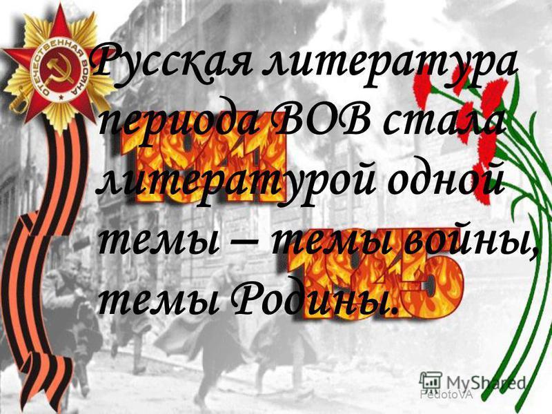 Русская литература периода ВОВ стала литературой одной темы – темы войны, темы Родины.