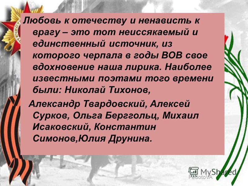 FedotoVA Любовь к отечеству и ненависть к врагу – это тот неиссякаемый и единственный источник, из которого черпала в годы ВОВ свое вдохновение наша лирика. Наиболее известными поэтами того времени были: Николай Тихонов, Александр Твардовский, Алексе