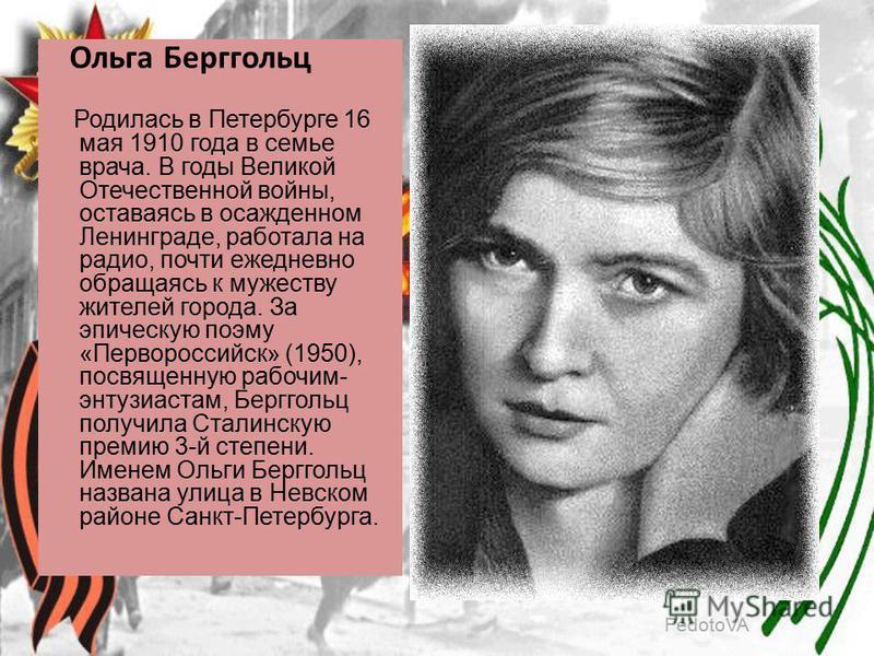 FedotoVA Ольга Берггольц Родилась в Петербурге 16 мая 1910 года в семье врача. В годы Великой Отечественной войны, оставаясь в осажденном Ленинграде, работала на радио, почти ежедневно обращаясь к мужеству жителей города. За эпическую поэму «Перворос