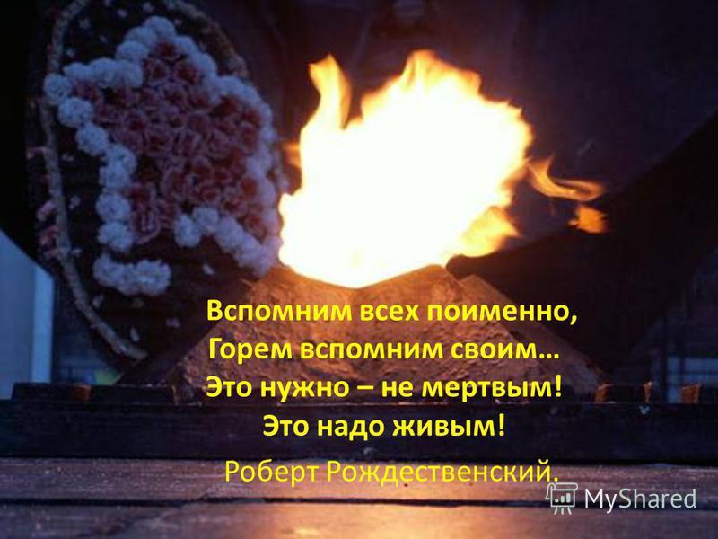 FedotoVA Вспомним всех поименно, Горем вспомним своим… Это нужно – не мертвым! Это надо живым! Роберт Рождественский.