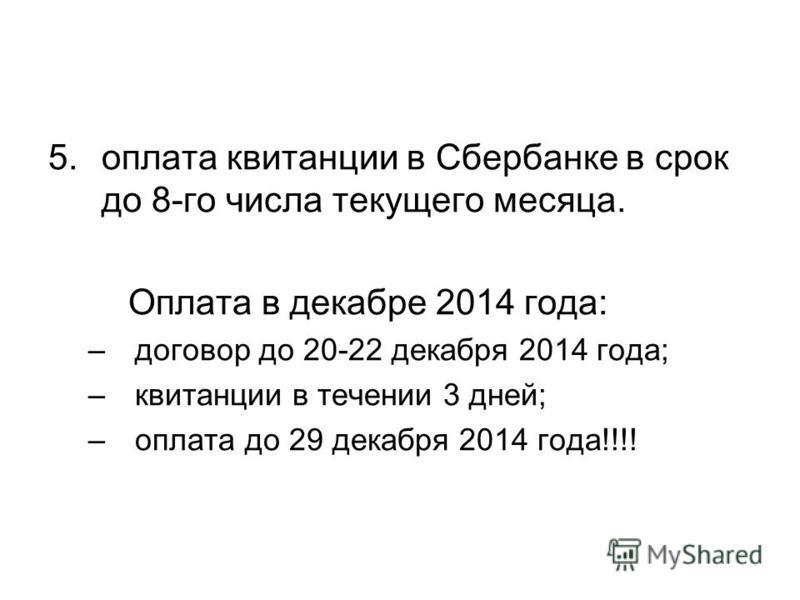 5. оплата квитанции в Сбербанке в срок до 8-го числа текущего месяца. Оплата в декабре 2014 года: –договор до 20-22 декабря 2014 года; –квитанции в течении 3 дней; –оплата до 29 декабря 2014 года!!!!