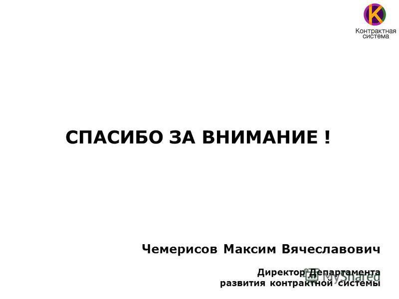 СПАСИБО ЗА ВНИМАНИЕ ! Чемерисов Максим Вячеславович Директор Департамента развития контрактной системы