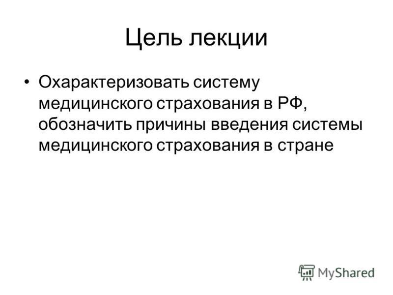 Цель лекции Охарактеризовать систему медицинского страхования в РФ, обозначить причины введения системы медицинского страхования в стране