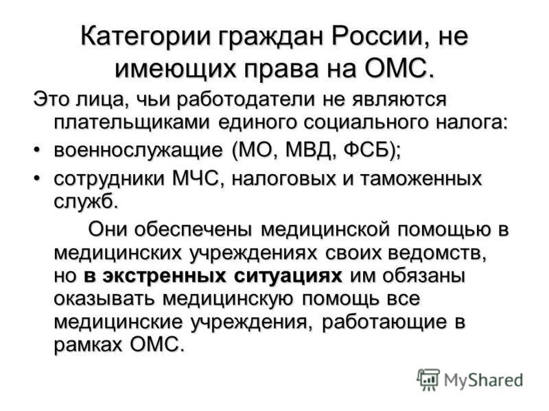 Категории граждан России, не имеющих права на ОМС. Это лица, чьи работодатели не являются плательщиками единого социального налога: военнослужащие (МО, МВД, ФСБ);военнослужащие (МО, МВД, ФСБ); сотрудники МЧС, налоговых и таможенных служб.сотрудники М