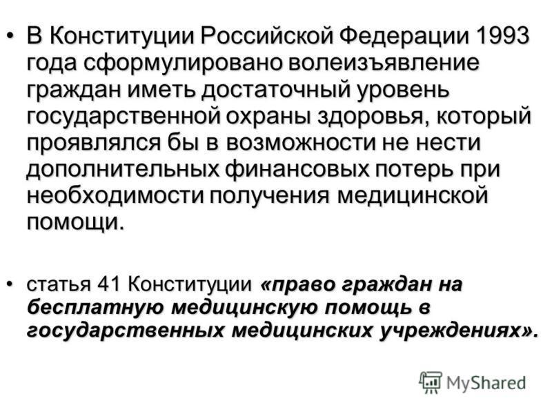 В Конституции Российской Федерации 1993 года сформулировано волеизъявление граждан иметь достаточный уровень государственной охраны здоровья, который проявлялся бы в возможности не нести дополнительных финансовых потерь при необходимости получения ме