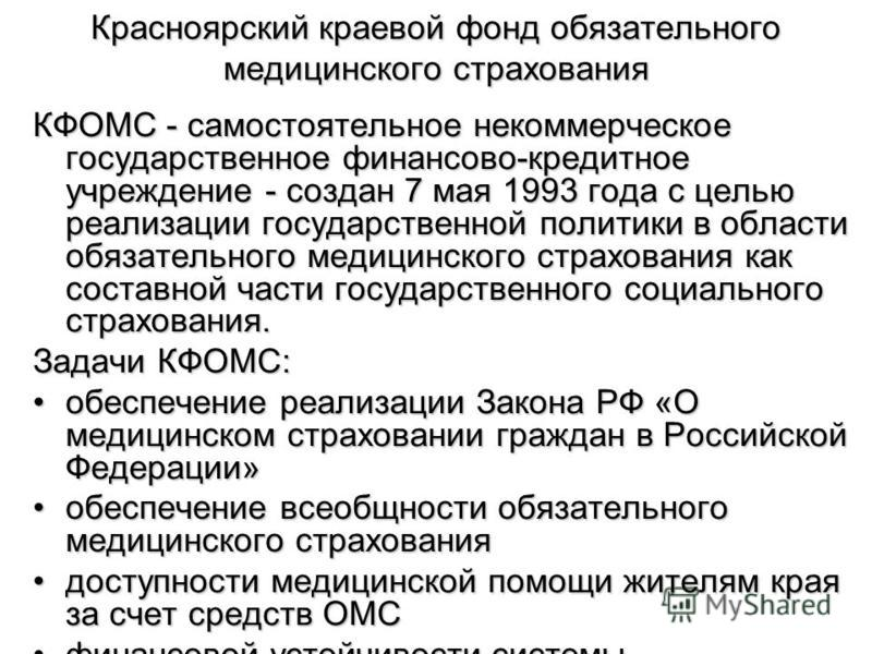 Красноярский краевой фонд обязательного медицинского страхования КФОМС - самостоятельное некоммерческое государственное финансово-кредитное учреждение - создан 7 мая 1993 года с целью реализации государственной политики в области обязательного медици