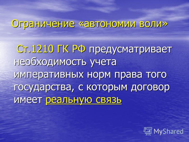 Ограничение «автономии воли» Ст.1210 ГК РФ предусматривает необходимость учета императивных норм права того государства, с которым договор имеет реальную связь Ст.1210 ГК РФ предусматривает необходимость учета императивных норм права того государства