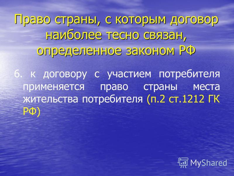 Право страны, с которым договор наиболее тесно связан, определенное законом РФ 6. к договору с участием потребителя применяется право страны места жительства потребителя (п.2 ст.1212 ГК РФ)