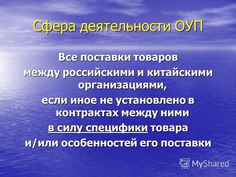 Сфера деятельности ОУП Все поставки товаров между российскими и китайскими организациями, если иное не установлено в контрактах между ними в силу специфики товара и/или особенностей его поставки