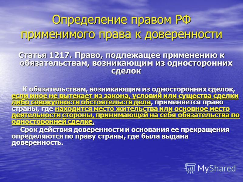Определение правом РФ применимого права к доверенности Статья 1217. Право, подлежащее применению к обязательствам, возникающим из односторонних сделок К обязательствам, возникающим из односторонних сделок, если иное не вытекает из закона, условий или