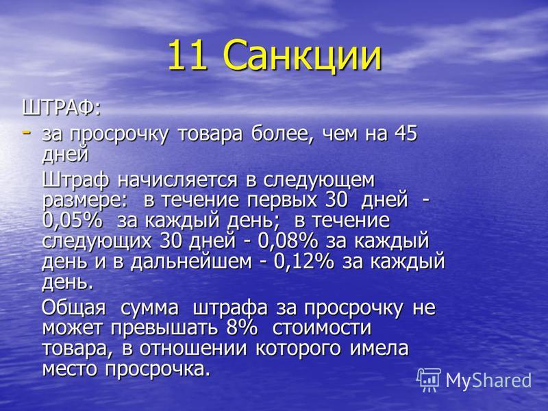 11 Санкции ШТРАФ: - за просрочку товара более, чем на 45 дней Штраф начисляется в следующем размере: в течение первых 30 дней - 0,05% за каждый день; в течение следующих 30 дней - 0,08% за каждый день и в дальнейшем - 0,12% за каждый день. Штраф начи