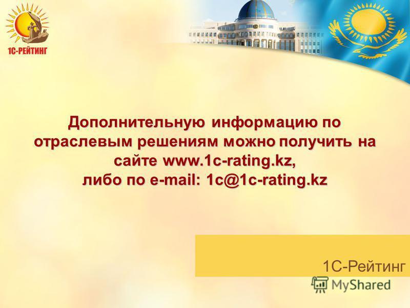 1С-Рейтинг Дополнительную информацию по отраслевым решениям можно получить на сайте www.1c-rating.kz, либо по e-mail: 1c@1c-rating.kz
