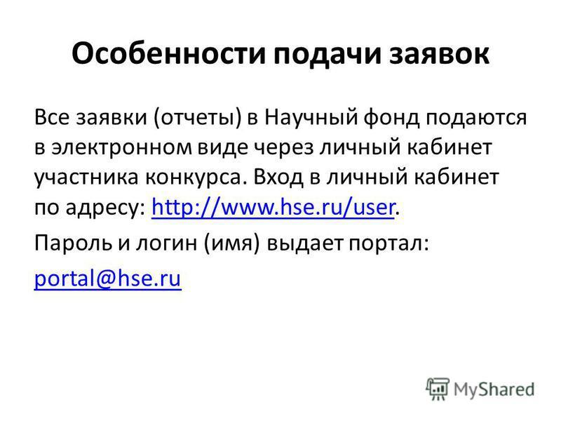 Особенности подачи заявок Все заявки (отчеты) в Научный фонд подаются в электронном виде через личный кабинет участника конкурса. Вход в личный кабинет по адресу: http://www.hse.ru/user.http://www.hse.ru/user Пароль и логин (имя) выдает портал: porta