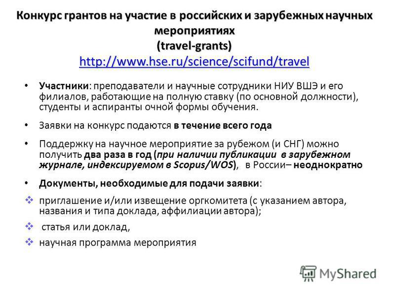 Конкурс грантов на участие в российских и зарубежных научных мероприятиях (travel-grants) http://www.hse.ru/science/scifund/travel http://www.hse.ru/science/scifund/travel Участники: преподаватели и научные сотрудники НИУ ВШЭ и его филиалов, работающ