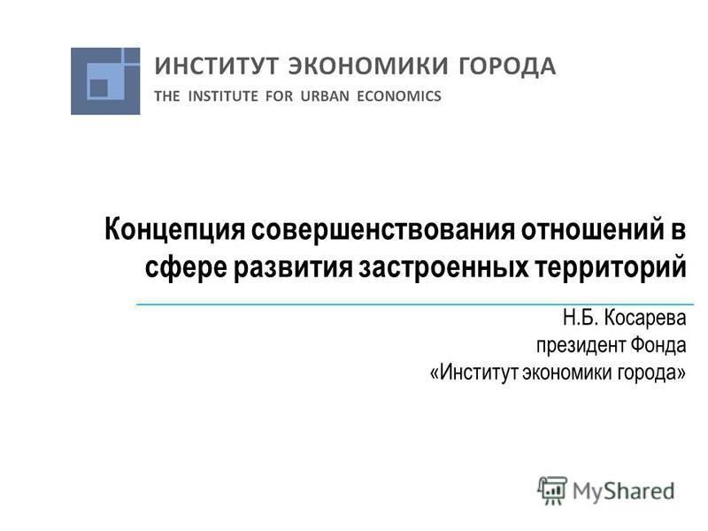 Концепция совершенствования отношений в сфере развития застроенных территорий Н.Б. Косарева президент Фонда «Институт экономики города»