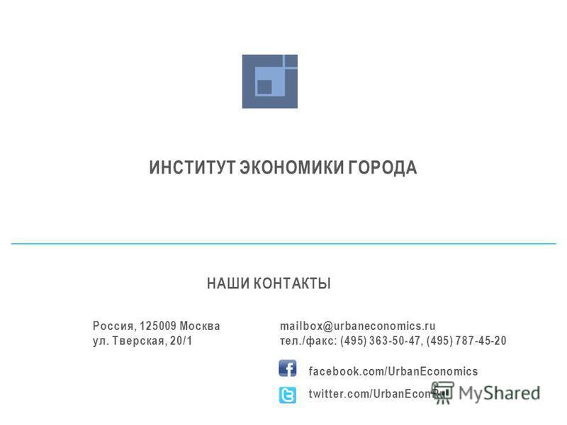 ИНСТИТУТ ЭКОНОМИКИ ГОРОДА НАШИ КОНТАКТЫ Россия, 125009 Москва ул. Тверская, 20/1 mailbox@urbaneconomics.ru тел./факс: (495) 363-50-47, (495) 787-45-20 facebook.com/UrbanEconomics twitter.com/UrbanEconRu