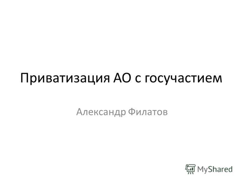 Приватизация АО с госучастием Александр Филатов