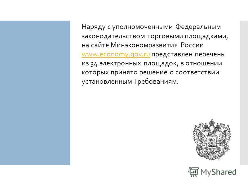 Наряду с уполномоченными Федеральным законодательством торговыми площадками, на сайте Минэкономразвития России www.economy.gov.ru представлен перечень www.economy.gov.ru из 34 электронных площадок, в отношении которых принято решение о соответствии у