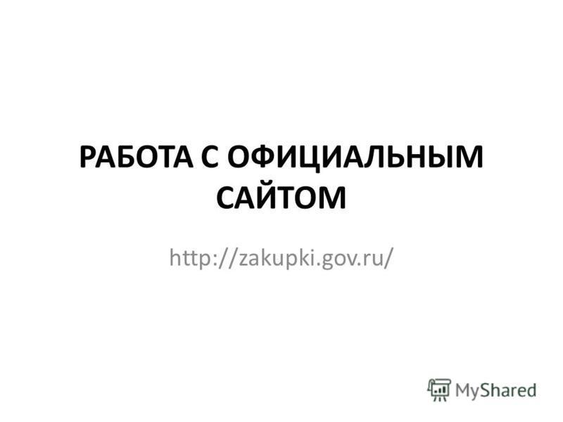РАБОТА С ОФИЦИАЛЬНЫМ САЙТОМ http://zakupki.gov.ru/