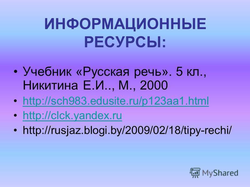 ИНФОРМАЦИОННЫЕ РЕСУРСЫ: Учебник «Русская речь». 5 кл., Никитина Е.И.., М., 2000 http://sch983.edusite.ru/p123aa1. html http://clck.yandex.ru http://rusjaz.blogi.by/2009/02/18/tipy-rechi/
