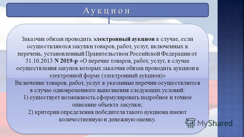 Заказчик обязан проводить электронный аукцион в случае, если осуществляются закупки товаров, работ, услуг, включенных в перечень, установленный Правительством Российской Федерации от 31.10.2013 N 2019-р «О перечне товаров, работ, услуг, в случае осущ