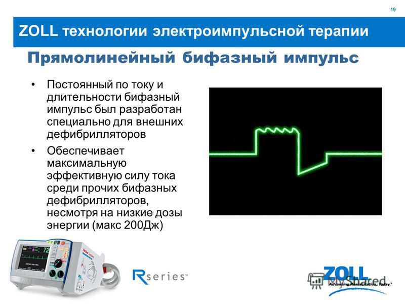 19 ZOLL технологии электроимпульсной терапии Постоянный по току и длительности бифазный импульс был разработан специально для внешних дефибрилляторов Обеспечивает максимальную эффективную силу тока среди прочих бифазных дефибрилляторов, несмотря на н