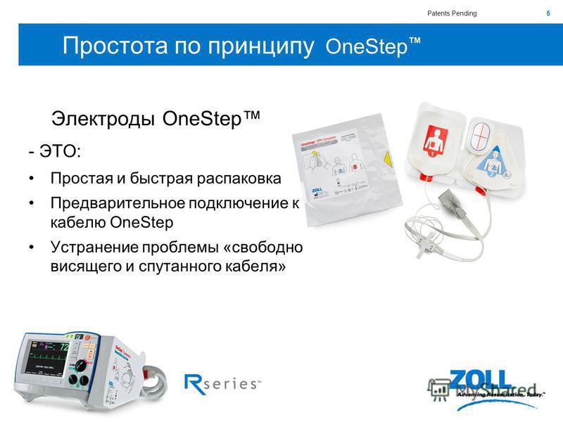 5 Простота по принципу OneStep Электроды OneStep - ЭТО: Простая и быстрая распаковка Предварительное подключение к кабелю OneStep Устранение проблемы «свободно висящего и спутанного кабеля» Patents Pending