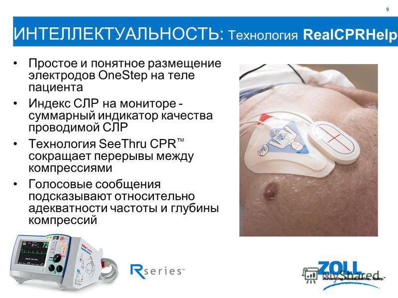 9 ИНТЕЛЛЕКТУАЛЬНОСТЬ: Технология RealCPRHelp Простое и понятное размещение электродов OneStep на теле пациента Индекс СЛР на мониторе - суммарный индикатор качества проводимой СЛР Технология SeeThru CPR сокращает перерывы между компрессиями Голосовые