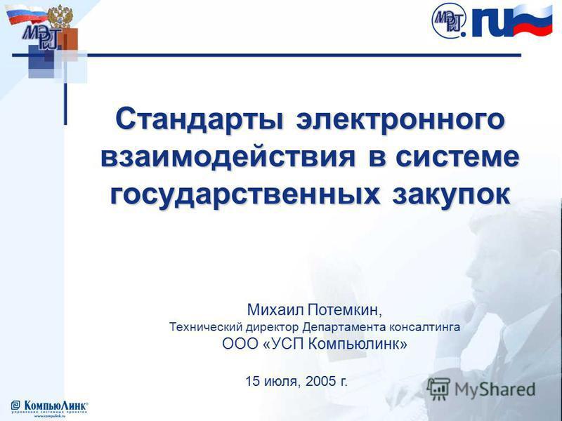 15 июля, 2005 г. Михаил Потемкин, Технический директор Департамента консалтинга ООО «УСП Компьюлинк» Стандарты электронного взаимодействия в системе государственных закупок